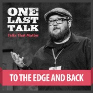 One Last Talk: To The Edge And back